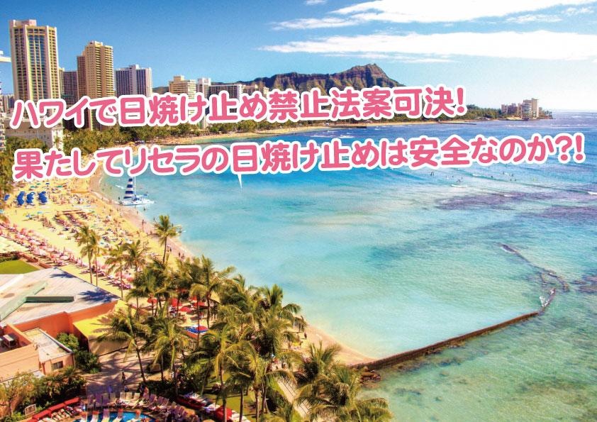 ハワイで日焼け止め禁止法案可決!果たしてリセラの日焼け止めは安全なのか?!